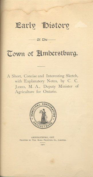 EARLY HISTORY OF THE TOWN OF AMHERSTBURG. A Short, Concise and Interesting Sketch, with Explanatory Notes, by C.C. James, M.A., Deputy Minister of Agriculture for Ontario. M. A. JAMES, harles, aniff.