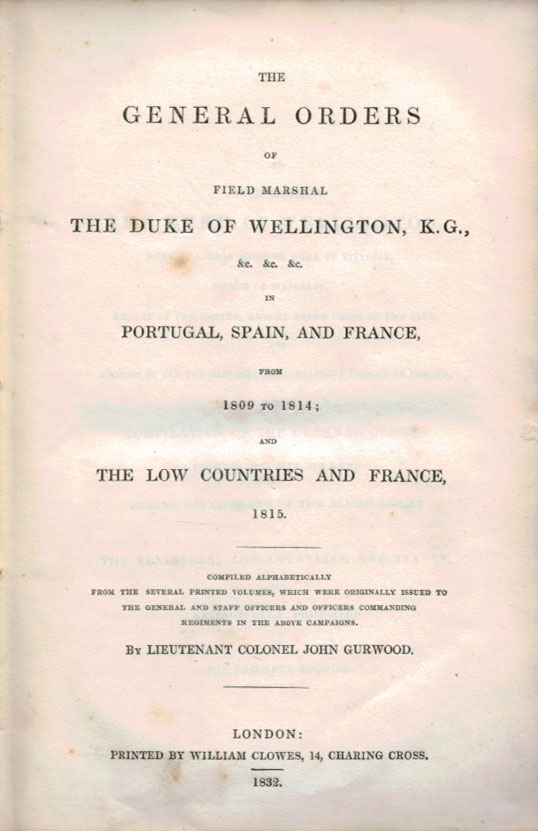 THE GENERAL ORDERS OF FIELD MARSHAL THE DUKE OF WELLINGTON, K.G., &c. &c. &c. In Portugal, Spain and France, from 1809 to 1814; and The Low Countries and France, 1815. Lieutenant Colonel John GURWOOD.