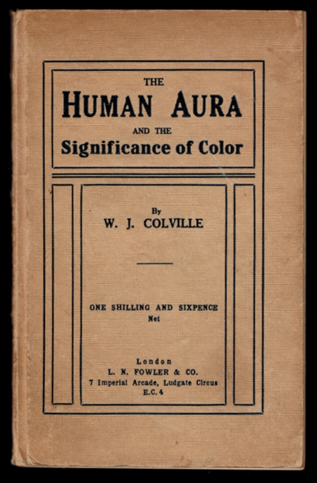 THE HUMAN AURA AND THE SIGNIFICANCE OF COLOUR. Three Lectures. W. J. COLVILLE, William Wilberforce Juvenal.