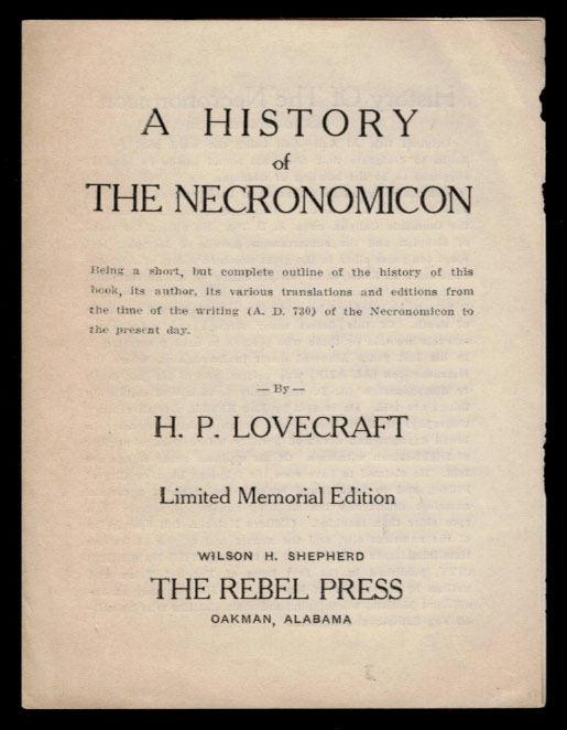 A HISTORY OF THE NECRONOMICON. Being a short, but complete outline of the history of this book, its author, its various translations and editions from the time of the writing (A.D. 730) of the Necronomicon to the Present Day. Limited Memorial Edition. H. P. LOVECRAFT, Howard Phillips.