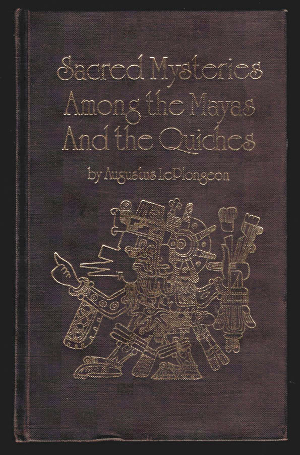 SACRED MYSTERIES AMONG THE MAYAS AND THE QUICHES, 11,500 Years Ago. Their Relation to the Sacred Mysteries of Egypt, Greece, Chaldea and India. FREE MASONRY In Times Anterior to the Temple of Solomon. ILLUSTRATED. Augustus LE PLONGEON.