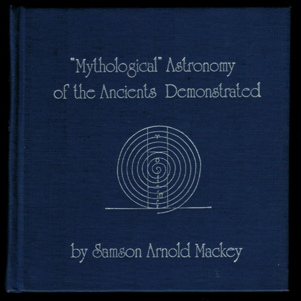 THE MYTHOLOGICAL ASTRONOMY OF THE ANCIENTS DEMONSTRATED by Restoring to Their Fables & Symbols Their Original Meanings. Sampson Arnold MACKEY, Shoemaker.