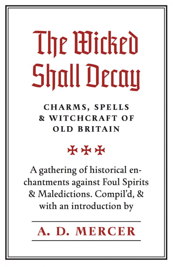 THE WICKED SHALL DECAY: CHARMS, SPELLS & WITCHCRAFT OF OLD BRITAIN. A Gathering of Historical Enchantments Against Foul Spirits and Maledictions. A. D. MERCER.