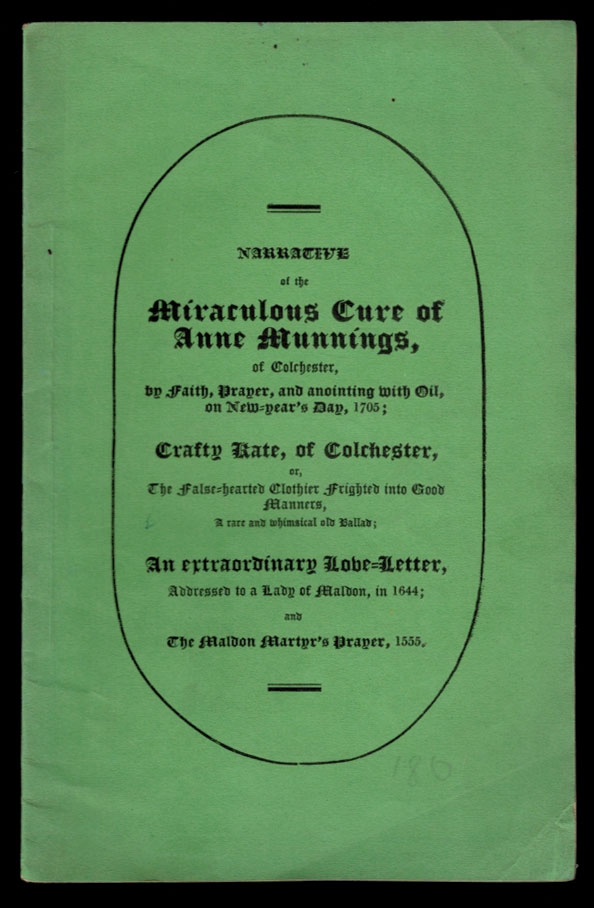 NARRATIVE OF THE MIRACULOUS CURE OF ANNE MUNNINGS: of Colchester, by Faith, Prayer, and Anointing with Oil, on New-Year's Day, 1705; Crafty Kate, of Colchester, or, The False-hearted Clothier Frighted into Good Manners, a rare and whimsical old Ballad; An extraordinary Love-Letter, Addressed to a Lady of Maldon, in 1644; and The Maldon Martyr's Prayer, 1555. A very limited number printed. Charles Doe, Charles Clark, Thomas Bourman, Stephen Knight.