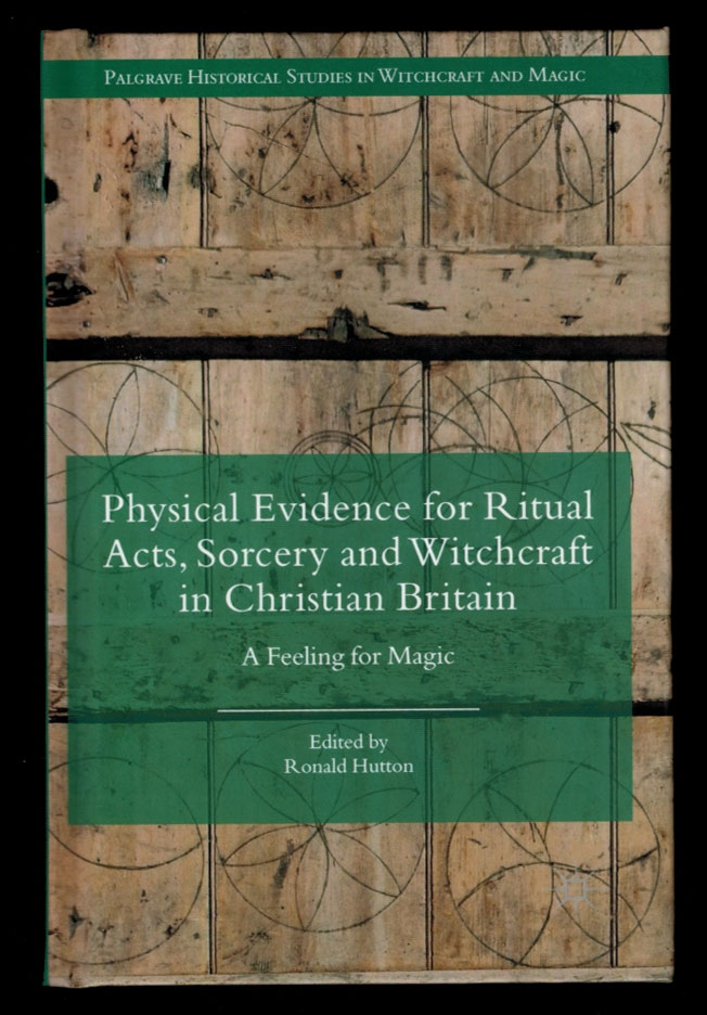 PHYSICAL EVIDENCE FOR RITUAL ACTS, SORCERY AND WITCHCRAFT IN CHRISTIAN BRITAIN. A Feeling For Magic. Ronald HUTTON.