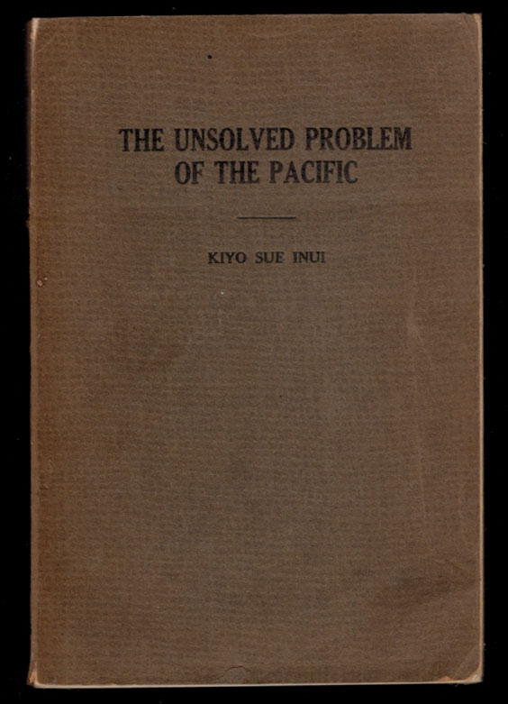 THE UNSOLVED PROBLEM OF THE PACIFIC. A Survey of International Contacts, Especially in Frontier Communities, with Special Emphasis upon California and An Analytic Study of the Johnson Report to the House of Representatives. Kiyo Sue INUI.