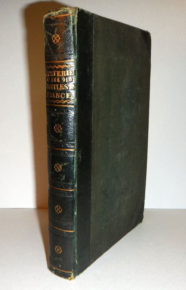MYSTERIES OF THE OLD CASTLES OF FRANCE, OR SECRET INTRIGUES OF THE KINGS AND QUEENS, PRINCES AND PRINCESSES, AND OTHER GREAT PERSONAGES OF THE TIMES. By a Society of Arch Seers, Under the Direction of A. B. Le Francois. Translated by William Thomas Haley. A. B. LE FRANCOIS, Alexandre Bailly.