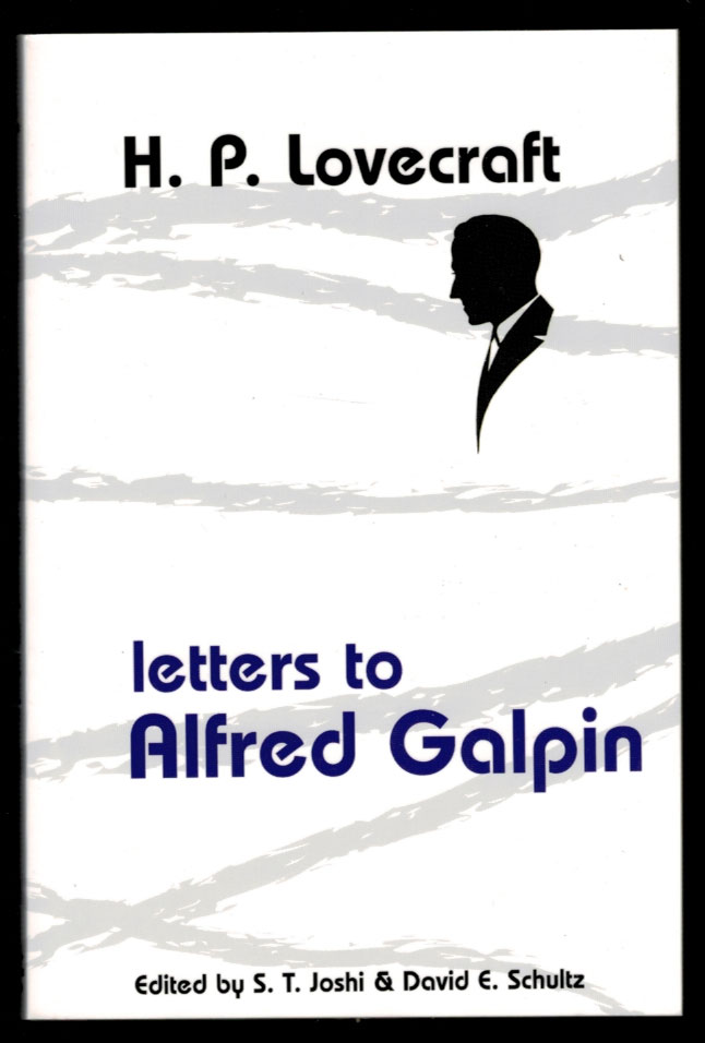 LETTERS TO ALFRED GALPIN. Edited by S.T. Joshi and David E. Schultz. H. P. LOVECRAFT, Howard Phillips.