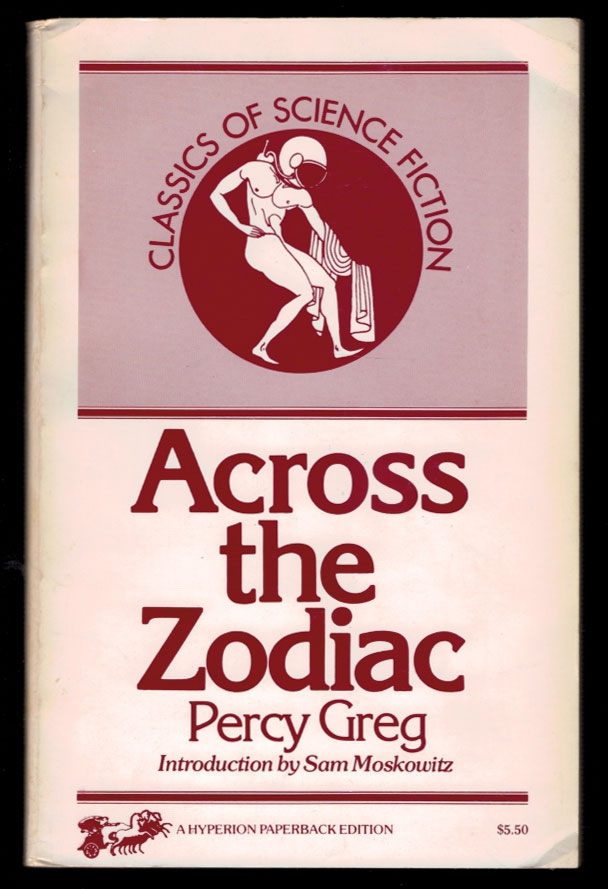 ACROSS THE ZODIAC: The Story of a Wrecked Record. Deciphered, Translated, and Edited by Percy Greg. Two Volumes in One, With a New Introduction by Sam Moskowitz. Percy GREG.
