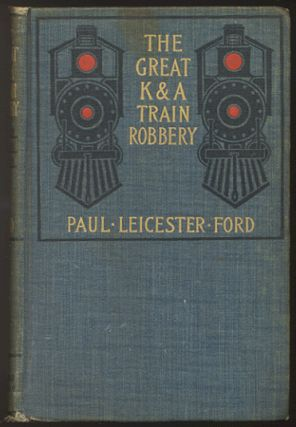THE GREAT K & A TRAIN ROBBERY. Paul Leicester FORD
