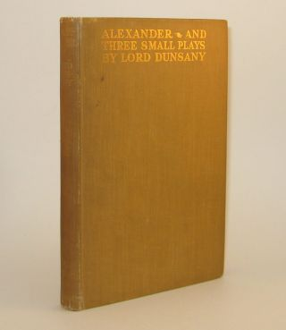 ALEXANDER AND THREE SMALL PLAYS. Lord DUNSANY