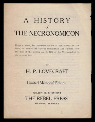 A HISTORY OF THE NECRONOMICON. Being a short, but complete outline of the history of this book, its author, its various translations and editions from the time of the writing (A.D. 730) of the Necronomicon to the Present Day. Limited Memorial Edition.
