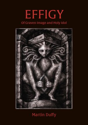 EFFIGY: Of Graven Image and Holy Idol. Illustrated by Raven Ebner. Hardcover Edition. Martin DUFFY.