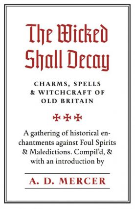 THE WICKED SHALL DECAY: CHARMS, SPELLS & WITCHCRAFT OF OLD BRITAIN. A Gathering of Historical...