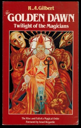THE GOLDEN DAWN. Twilight of the Magicians. R. A. GILBERT, Israel Regardie