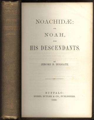 NOACHIDAE: Or, Noah, and His Descendants. Jerome Bonaparte HOLGATE
