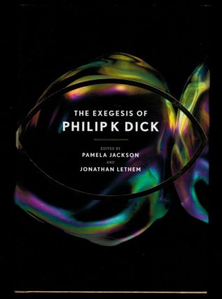 THE EXEGESIS OF PHILIP K. DICK. Edited by Pamela Jackson and Jonathan Lethem. Philip K. DICK