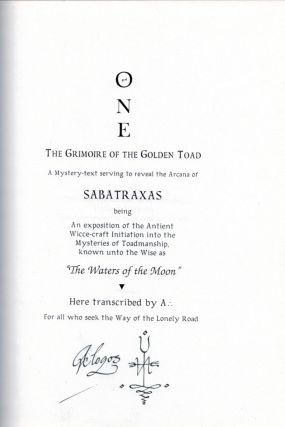 "ONE. THE GRIMOIRE OF THE GOLDEN TOAD. A Mystery-Text Serving to Reveal the Arcana of Sabatraxas, Being An Exposition of the Antient Wicce-craft Initiation into the Mysteries of Toadmanship, known to the wise as ""The Waters of the Moon"". Here Transcribed by A .:. For All who seek the Way of the Lonely Road."