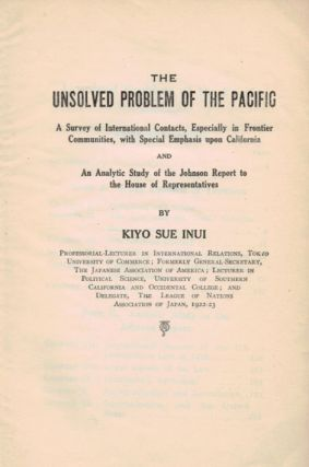 THE UNSOLVED PROBLEM OF THE PACIFIC. A Survey of International Contacts, Especially in Frontier Communities, with Special Emphasis upon California and An Analytic Study of the Johnson Report to the House of Representatives.