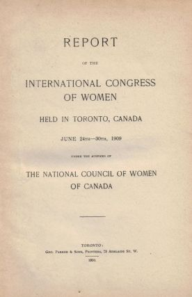 REPORT OF THE INTERNATIONAL CONGRESS OF WOMEN HELD IN TORONTO, CANADA JUNE 24th- 30th, 1909, Under the Auspices of The National Council of Women of Canada.
