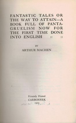 FANTASTIC TALES OR THE WAY TO ATTAIN - A Book Full of Pantagruelism Now For The First Time Done Into English by Arthur Machen.