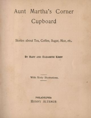 AUNT MARTHA'S CORNER CUPBOARD. Stories About Tea, Coffee, Sugar, Rice, etc. With Sixty Illustrations.