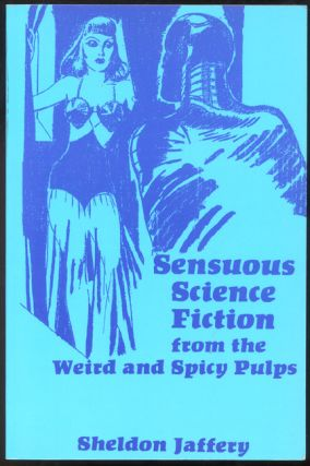 SENSUOUS SCIENCE FICTION From the Weird and Spicy Pulps. Sheldon JAFFERY, ed.
